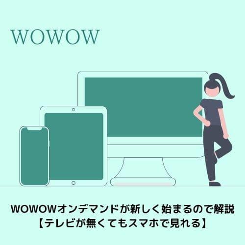 WOWOWオンデマンドが新しく始まるので解説【テレビが無くてもスマホで見れる】