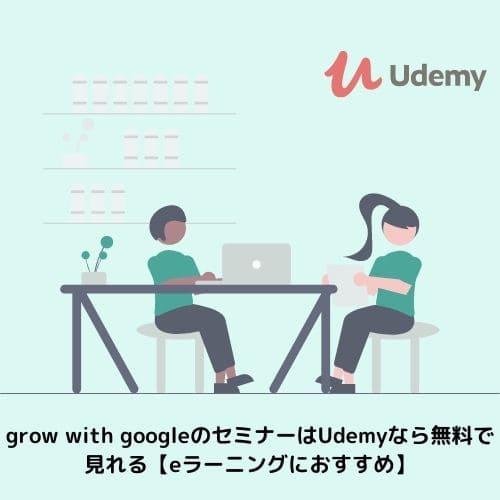 grow with googleのセミナーはUdemyなら無料で見れる【eラーニングにおすすめ】
