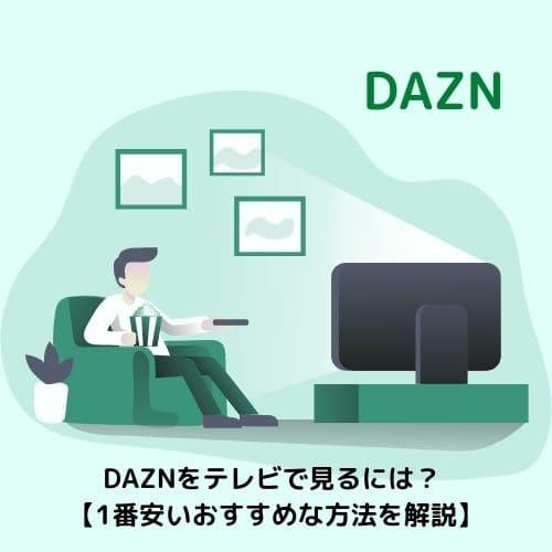 DAZNをテレビで見るには?【1番安いおすすめな方法を解説】