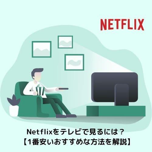 Netflixをテレビで見るには?【1番安いおすすめな方法を解説】