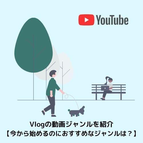 Vlogの動画ジャンルを紹介【今から始めるのにおすすめなジャンルは?】